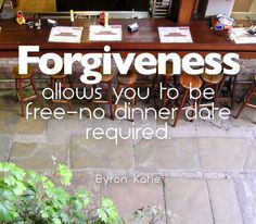 ... allows you to be free--no dinner date required. —Byron Katie More
