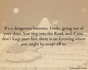 It's a dangerous business, Frodo, going out of your door. You step ...