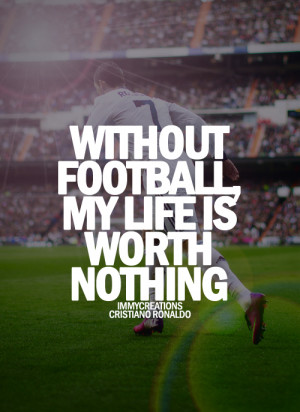 """Without Football My Life Is Worth Nothing """" ~ Soccer Quote"""