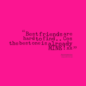Best friends are hard to find .. Cos the best one is already MINE ! xx