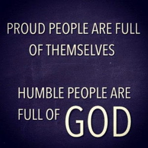 Proud people are FULL of THEMSELVES, Humble people are FULL of GOD.