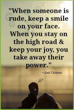 ... the high road & keep your joy, you take away their power - Joel Osteen
