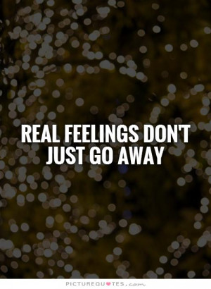 REAL feelings don't just go away Picture Quote #1