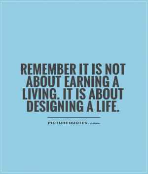 ... about earning a living. It is about designing a life Picture Quote #1