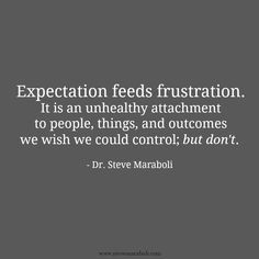 Expectation feeds frustration. It is an unhealthy attachment to ...