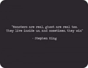 Stephen King Quotes - Monsters are real, ghost are real too, they live ...