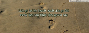 Lets go to the beach , each Lets go Get away They say. What they gonna ...