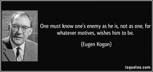 One must know one's enemy as he is, not as one, for whatever motives ...
