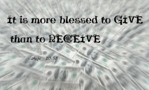 It Is More Blessed To Give Than To Receive. ~ Bible Quote