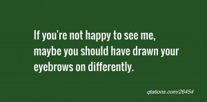 quote of the day: If you're not happy to see me, maybe you should have ...