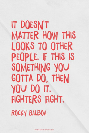 ... something you gotta do, then you do it. Fighters fight. - Rocky Balboa