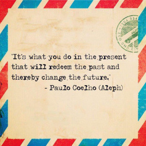 Its what you do in the present that will redeem the past and thereby ...