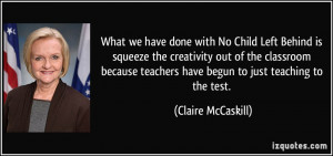 What we have done with No Child Left Behind is squeeze the creativity ...