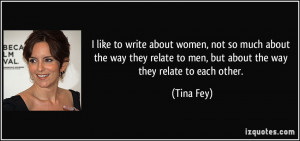 ... relate to men, but about the way they relate to each other. - Tina Fey