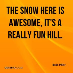 Bode Miller - The snow here is awesome, it's a really fun hill.