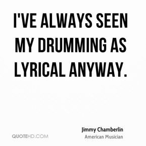 Jimmy Chamberlin - I've always seen my drumming as lyrical anyway.