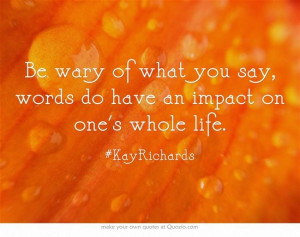 Be wary of what you say, words do have an impact on one's whole life.