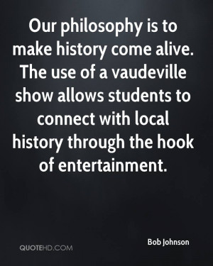 Our philosophy is to make history come alive. The use of a vaudeville ...