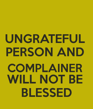 UNGRATEFUL PERSON AND COMPLAINER WILL NOT BE BLESSED
