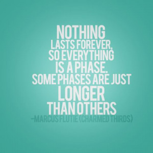 nothing lasts forever, so everything is a phase. some phases are just ...