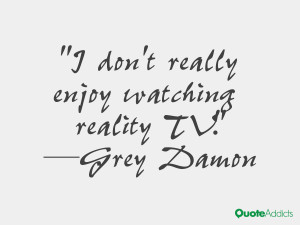 grey damon quotes i don t really enjoy watching reality tv grey damon
