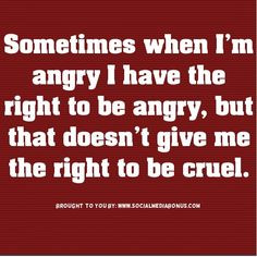 ... angry, but that doesnt give me the right to be cruel. #quotes #anger