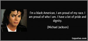 black American, I am proud of my race. I am proud of who I am. I ...