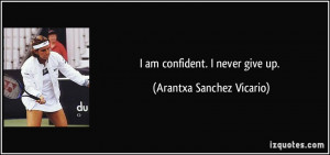 quote-i-am-confident-i-never-give-up-arantxa-sanchez-vicario-354567 ...