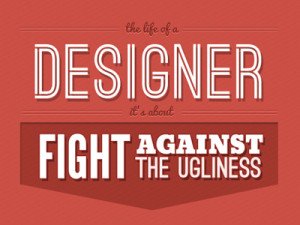 The life of a designer it's about a fight against the ugliness.