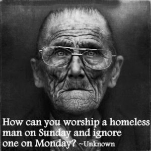How can you worship a homeless man on sunday and ignore one on monday?