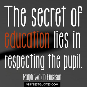 The secret of education lies in respecting the pupil ~ Education Quote