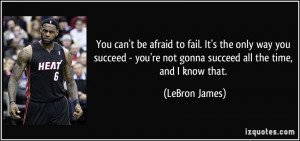 You can't be afraid to fail. It's the only way you succeed - you're ...