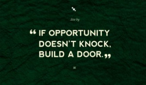 Quotes to Live By - If opportunity doesn't knock, build a door