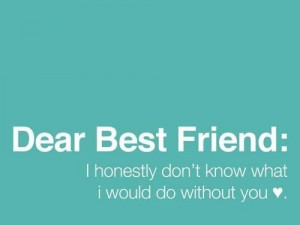 Dear best friend i honestly dont know what i would do without you ...