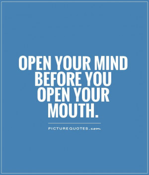 Open your mind before you open your mouth Picture Quote #1