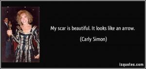 My scar is beautiful. It looks like an arrow. - Carly Simon