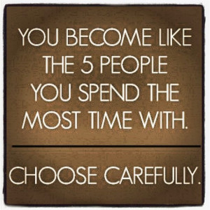 You are the average of the five people you spend the most time with ...