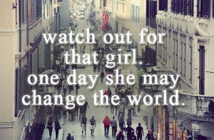 ... OUT FOR THAT GIRL, ONE DAY SHE MAY CHANGE THE WORLD. - Author Unknown