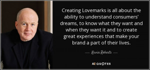 Creating Lovemarks is all about the ability to understand consumers ...