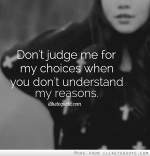 Dont judge me for my choices when you dont understand my reasons.