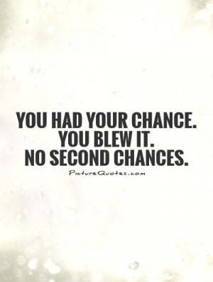 You had your chance. You blew it. No second chances. Picture Quote #1