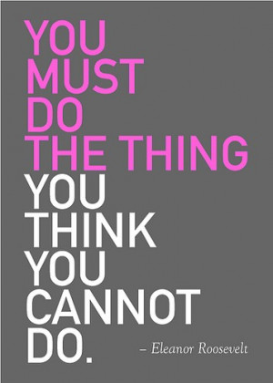 you must do the thing you think you cannot do eleanor roosevelt quote