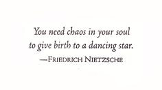 ... in your soul to give birth to a dancing star. Friedrich Nietzsche