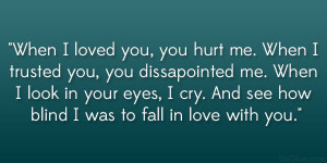 When I loved you, you hurt me. When I trusted you, you dissapointed me ...
