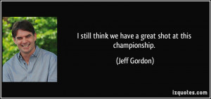 still think we have a great shot at this championship. - Jeff Gordon