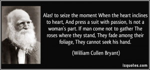 Alas! to seize the moment When the heart inclines to heart, And press ...