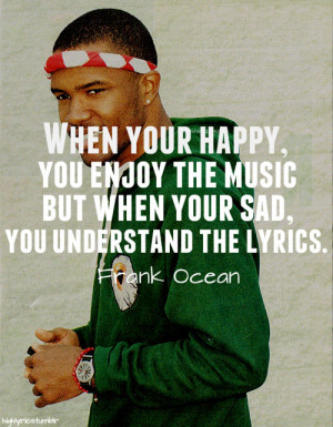 When your happy, you enjoy the music but when your sad, you understand ...