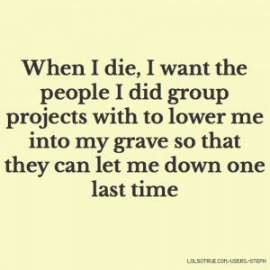 When I die, I want the people I did group projects with to lower me ...
