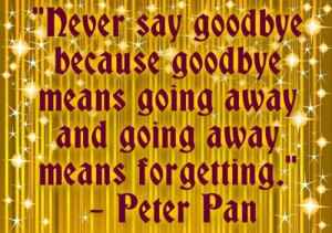 """goodbye means going away and going away means forgetting"""" Peter Pan ..."""