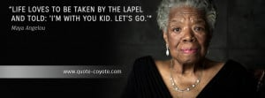 Maya Angelou - Life loves to be taken by the lapel and told: 'I'm with ...